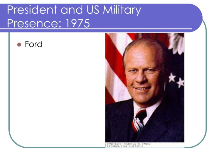 President and US Military Presence: 1975
