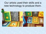 our artists used their skills and a new technology to produse them