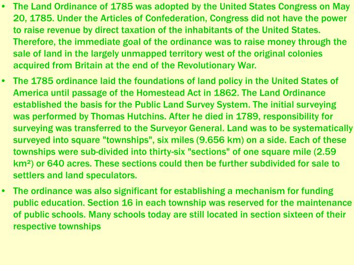 The Land Ordinance of 1785 was adopted by the United States Congress on May 20, 1785. Under the Articles of Confederation, Congress did not have the power to raise revenue by direct taxation of the inhabitants of the United States. Therefore, the immediate goal of the ordinance was to raise money through the sale of land in the largely unmapped territory west of the original colonies acquired from Britain at the end of the Revolutionary War.