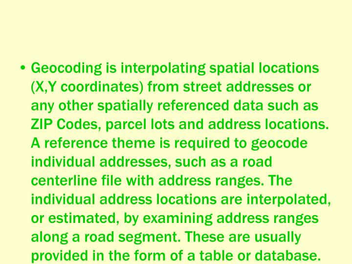 Geocoding is interpolating spatial locations (X,Y coordinates) from street addresses or any other spatially referenced data such as ZIP Codes, parcel lots and address locations. A reference theme is required to geocode individual addresses, such as a road centerline file with address ranges. The individual address locations are interpolated, or estimated, by examining address ranges along a road segment. These are usually provided in the form of a table or database.