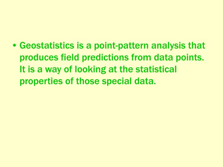 Geostatistics is a point-pattern analysis that produces field predictions from data points. It is a way of looking at the statistical properties of those special data.