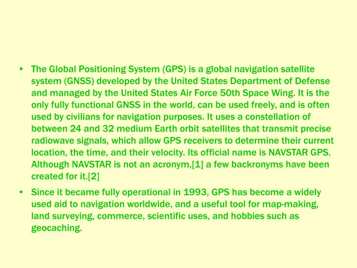 The Global Positioning System (GPS) is a global navigation satellite system (GNSS) developed by the United States Department of Defense and managed by the United States Air Force 50th Space Wing. It is the only fully functional GNSS in the world, can be used freely, and is often used by civilians for navigation purposes. It uses a constellation of between 24 and 32 medium Earth orbit satellites that transmit precise radiowave signals, which allow GPS receivers to determine their current location, the time, and their velocity. Its official name is NAVSTAR GPS. Although NAVSTAR is not an acronym,[1] a few backronyms have been created for it.[2]