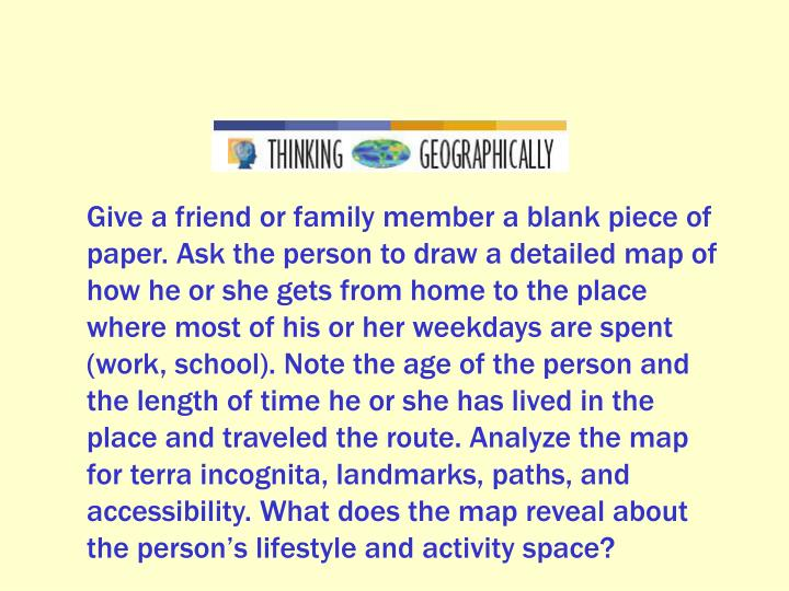 Give a friend or family member a blank piece of paper. Ask the person to draw a detailed map of how he or she gets from home to the place where most of his or her weekdays are spent (work, school). Note the age of the person and the length of time he or she has lived in the place and traveled the route. Analyze the map for terra incognita, landmarks, paths, and accessibility. What does the map reveal about the person's lifestyle and activity space?