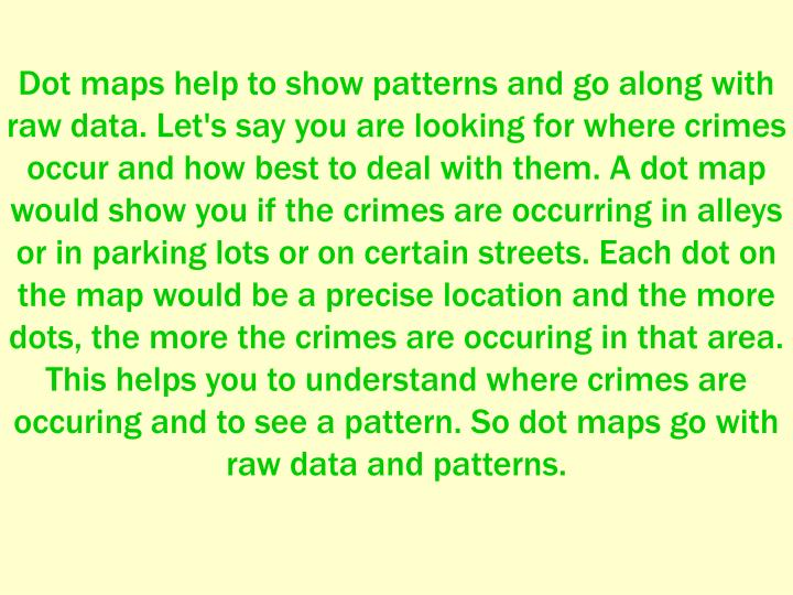 Dot maps help to show patterns and go along with raw data. Let's say you are looking for where crimes occur and how best to deal with them. A dot map would show you if the crimes are occurring in alleys or in parking lots or on certain streets. Each dot on the map would be a precise location and the more dots, the more the crimes are occuring in that area. This helps you to understand where crimes are occuring and to see a pattern. So dot maps go with raw data and patterns.