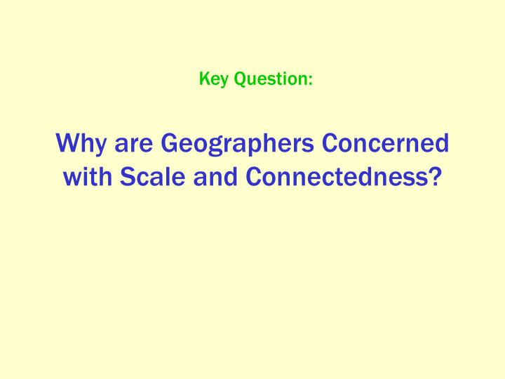 Why are Geographers Concerned with Scale and Connectedness?
