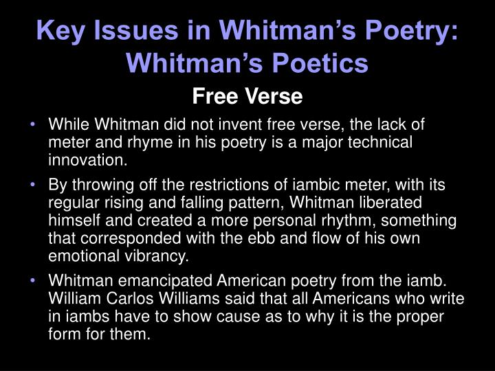 walt whitmans free verse Walter walt whitman was an american poet, essayist, and journalist a  humanist, he was a part of the transition between transcendentalism and realism,  incorporating both views in his works whitman is among the most influential  poets in the american canon, often called the father of free verse.