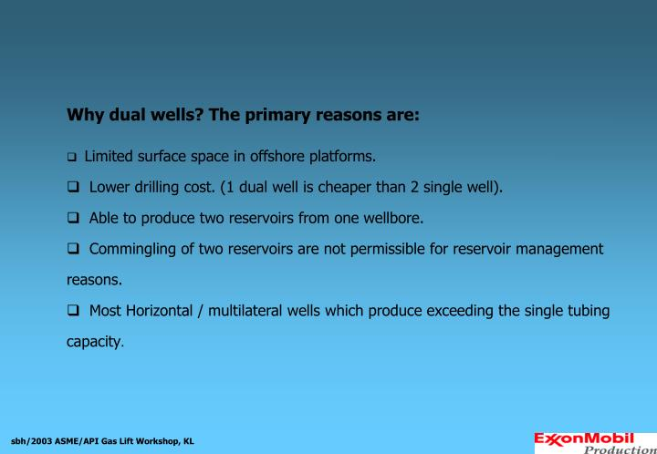 Why dual wells? The primary reasons are: