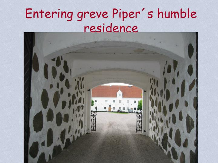 Entering greve Piper´s humble residence
