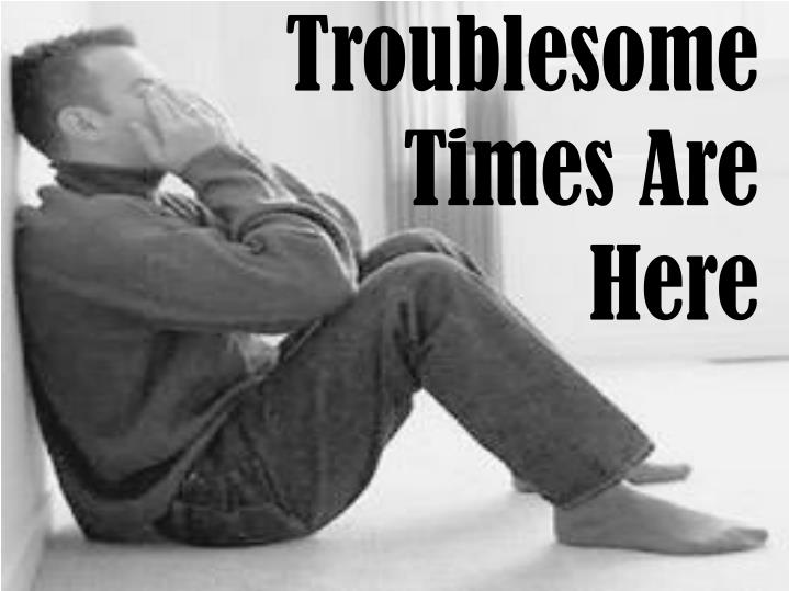 Troublesome times are here
