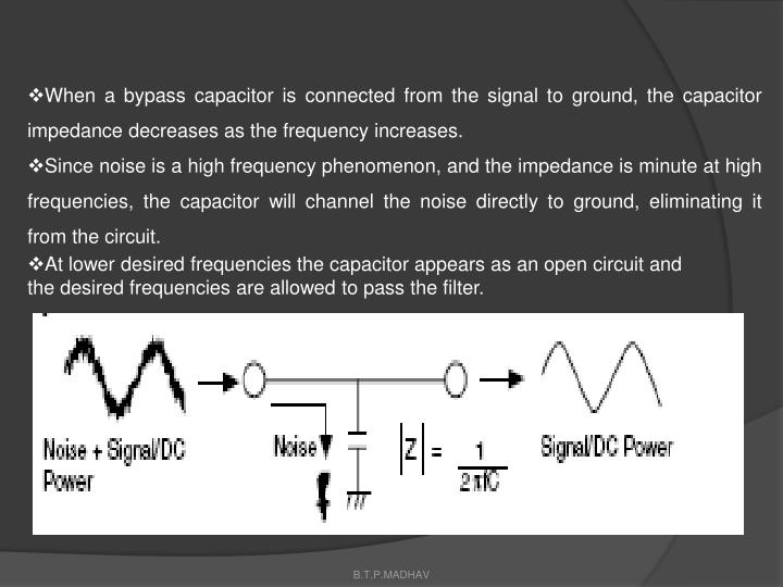 When a bypass capacitor is connected from the signal to ground, the capacitor impedance decreases as the frequency increases.