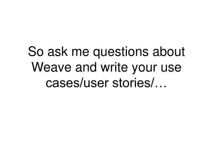 So ask me questions about Weave and write your use cases/user stories/…