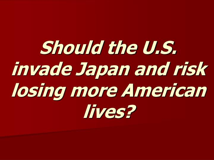 Should the U.S. invade Japan and risk losing more American lives?