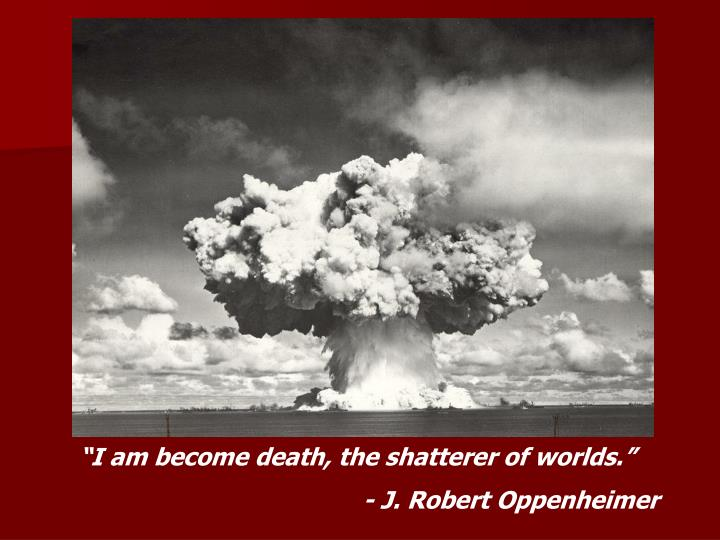 """""""I am become death, the shatterer of worlds."""""""