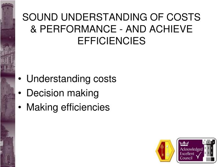 SOUND UNDERSTANDING OF COSTS & PERFORMANCE - AND ACHIEVE EFFICIENCIES