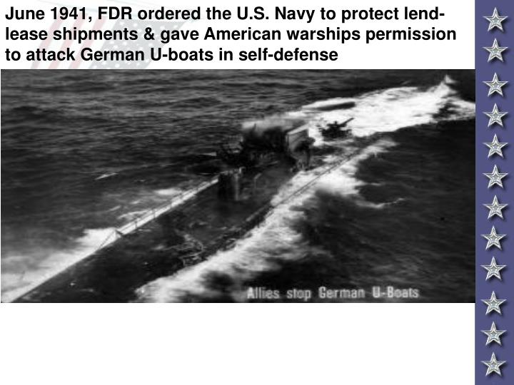 June 1941, FDR ordered the U.S. Navy to protect lend-lease shipments & gave American warships permission to attack German U-boats in self-defense