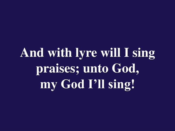 And with lyre will I sing praises; unto God,