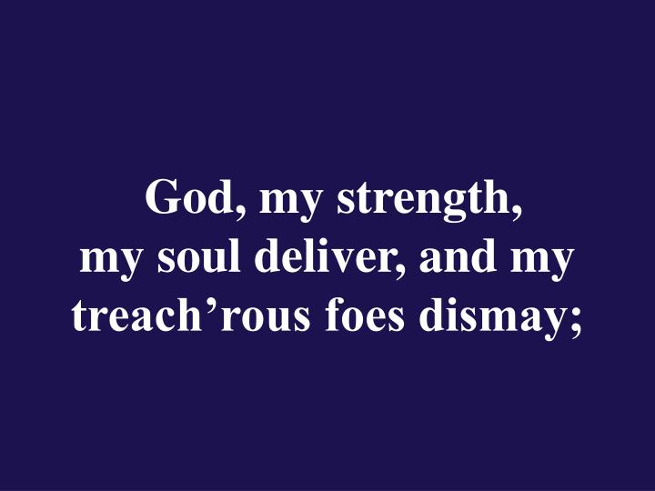 God my strength my soul deliver and my treach rous foes dismay