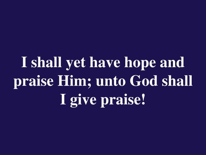 I shall yet have hope and praise Him; unto God shall I give praise!