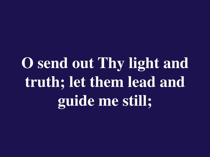 O send out Thy light and truth; let them lead and guide me still;