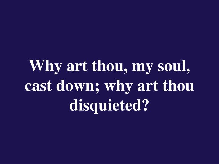 Why art thou, my soul, cast down; why art thou disquieted?