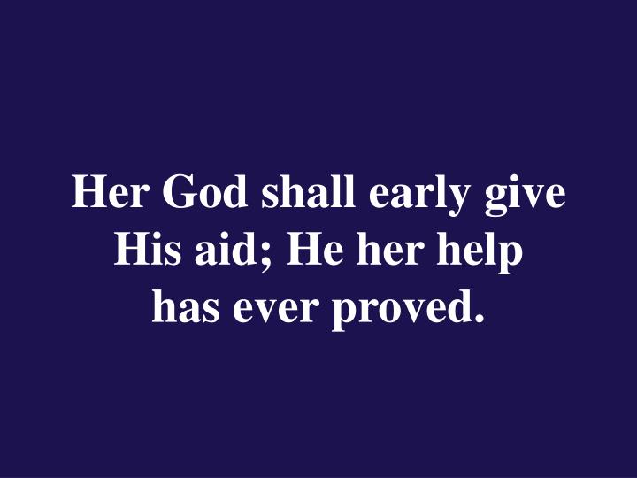 Her God shall early give His aid; He her help