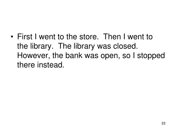 First I went to the store.  Then I went to the library.  The library was closed. However, the bank was open, so I stopped there instead.