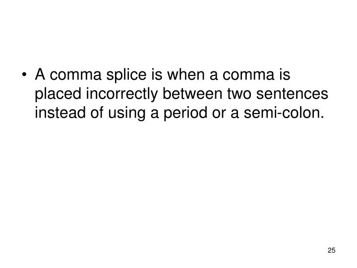 A comma splice is when a comma is placed incorrectly between two sentences instead of using a period or a semi-colon.