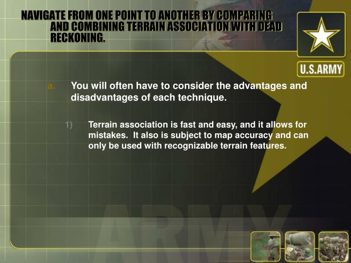 NAVIGATE FROM ONE POINT TO ANOTHER BY COMPARING AND COMBINING TERRAIN ASSOCIATION WITH DEAD RECKONING.