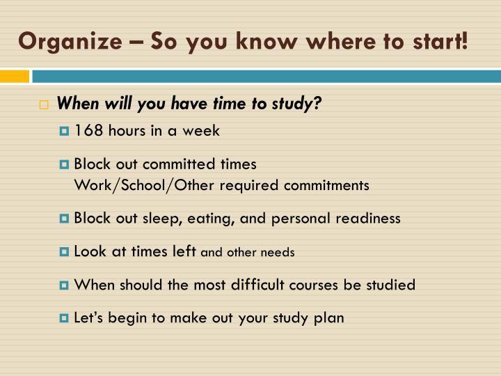 Organize – So you know where to start!