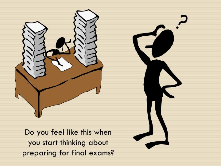 Do you feel like this when you start thinking about preparing for final exams?