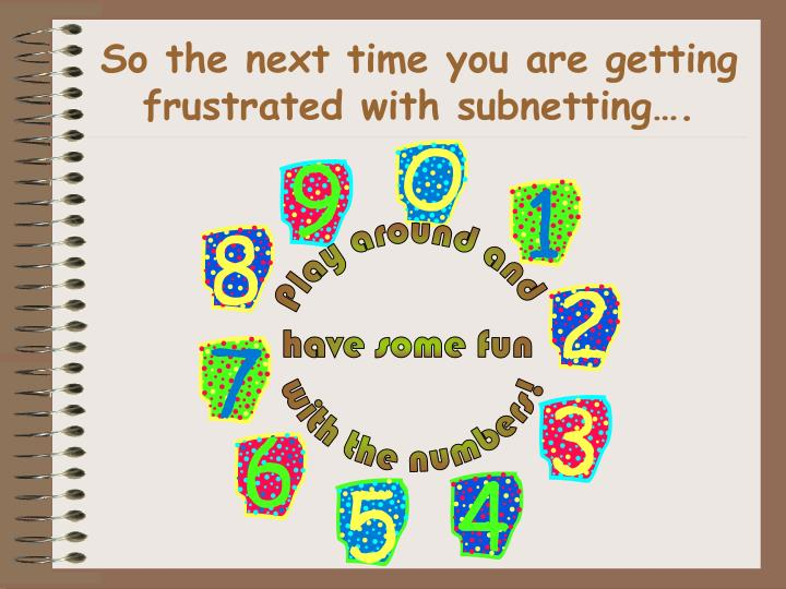 So the next time you are getting frustrated with subnetting….