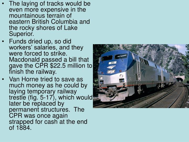 The laying of tracks would be even more expensive in the mountainous terrain of eastern British Columbia and the rocky shores of Lake Superior.