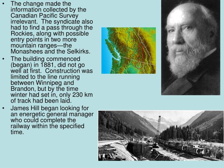 The change made the information collected by the Canadian Pacific Survey irrelevant.  The syndicate also had to find a pass through the Rockies, along with possible entry points in two more mountain ranges—the Monashees and the Selkirks.