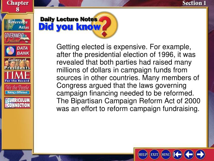 Getting elected is expensive. For example, after the presidential election of 1996, it was revealed that both parties had raised many millions of dollars in campaign funds from sources in other countries. Many members of Congress argued that the laws governing campaign financing needed to be reformed. The Bipartisan Campaign Reform Act of 2000 was an effort to reform campaign fundraising.