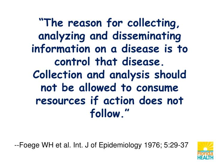 """""""The reason for collecting, analyzing and disseminating information on a disease is to control that disease.  Collection and analysis should not be allowed to consume resources if action does not follow."""""""