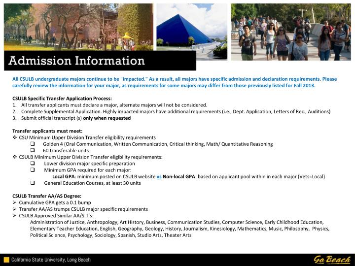 """All CSULB undergraduate majors continue to be """"impacted."""" As a result, all majors have specific admission and declaration requirements. Please carefully review the information for your major, as requirements for some majors may differ from those previously listed for Fall 2013"""