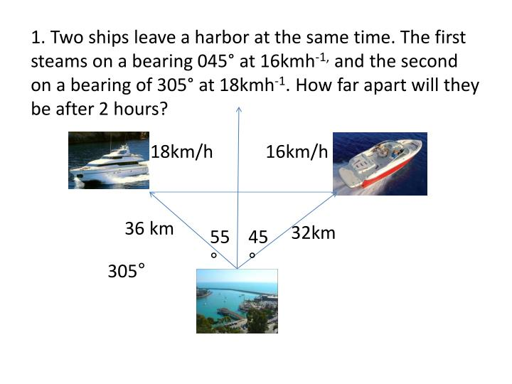 1. Two ships leave a harbor at the same time. The first steams on a bearing 045° at 16kmh