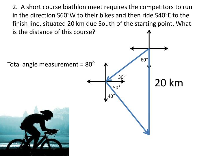 2.  A short course biathlon meet requires the competitors to run in the direction S60°W to their bikes and then ride S40°E to the finish line, situated 20 km due South of the starting point. What is the distance of this course?