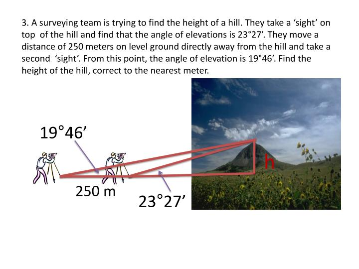 3. A surveying team is trying to find the height of a hill. They take a 'sight' on top  of the hill and find that the angle of elevations is 23°27'. They move a distance of 250 meters on level ground directly away from the hill and take a second  'sight'. From this point, the angle of elevation is 19°46'. Find the height of the hill, correct to the nearest meter.