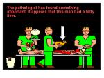 the pathologist has found something important it appears that this man had a fatty liver