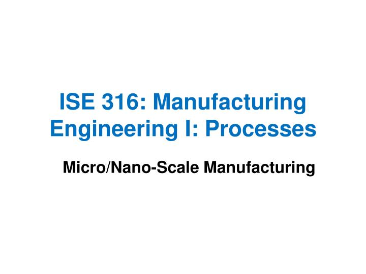 ise 316 manufacturing engineering i processes n.