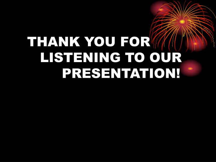 THANK YOU FOR       LISTENING TO OUR