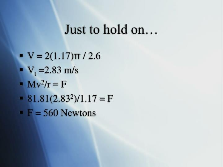 Just to hold on