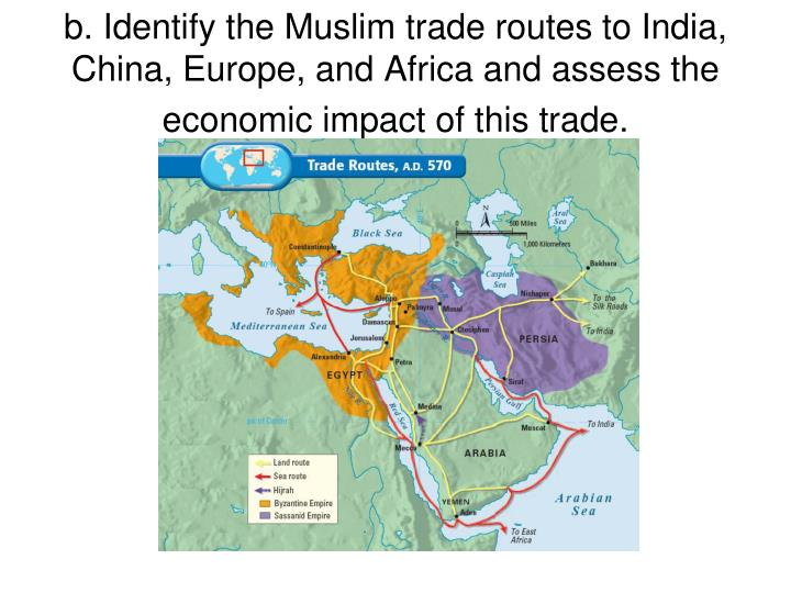 b. Identify the Muslim trade routes to India, China, Europe, and Africa and assess the economic impact of this trade.