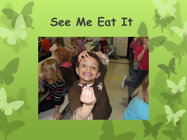 See Me Eat It