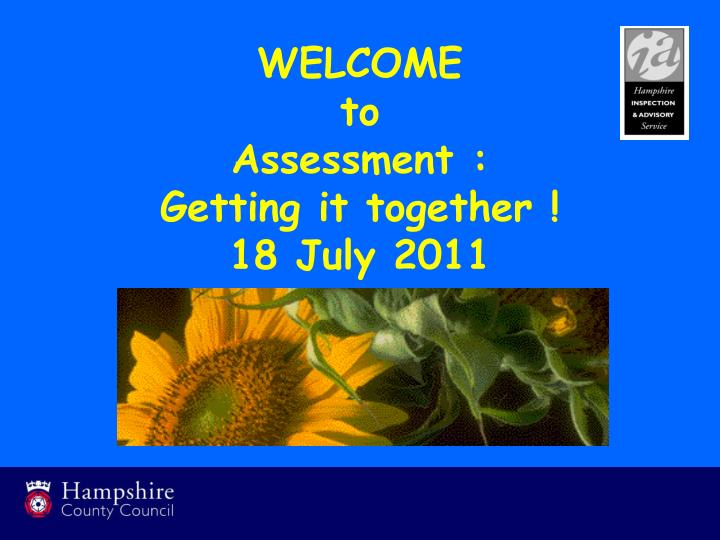welcome to assessment getting it together 18 july 2011 n.