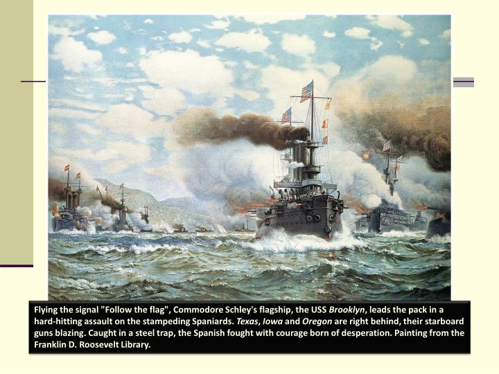 """Flying the signal """"Follow the flag"""", Commodore Schley's flagship, the USS"""