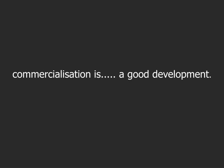 commercialisation is..... a good development