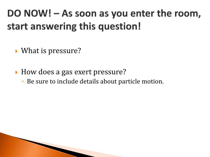 do now as soon as you enter the room start answering this question n.