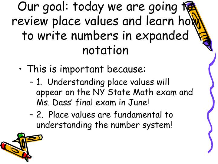 Our goal: today we are going to review place values and learn how to write numbers in expanded notat...